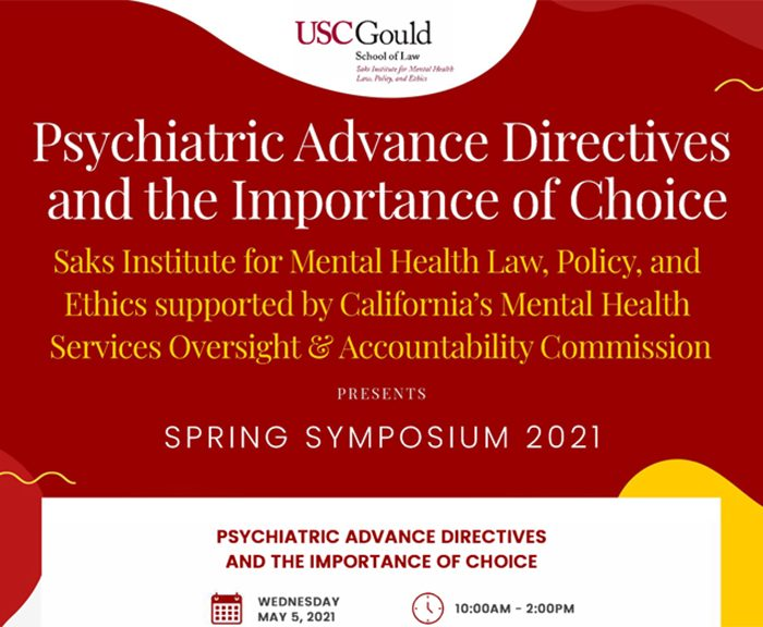 USC Gould's Saks Institute for Mental Health Law, Policy, and Ethics supported by California's Mental Health Services Oversight & Accountability Commission Spring Symposium 2021 Psychiatric Advance Directives and the Importance of Choice